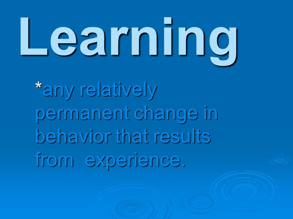 Learning *any relatively permanent change in behavior that results from experience.