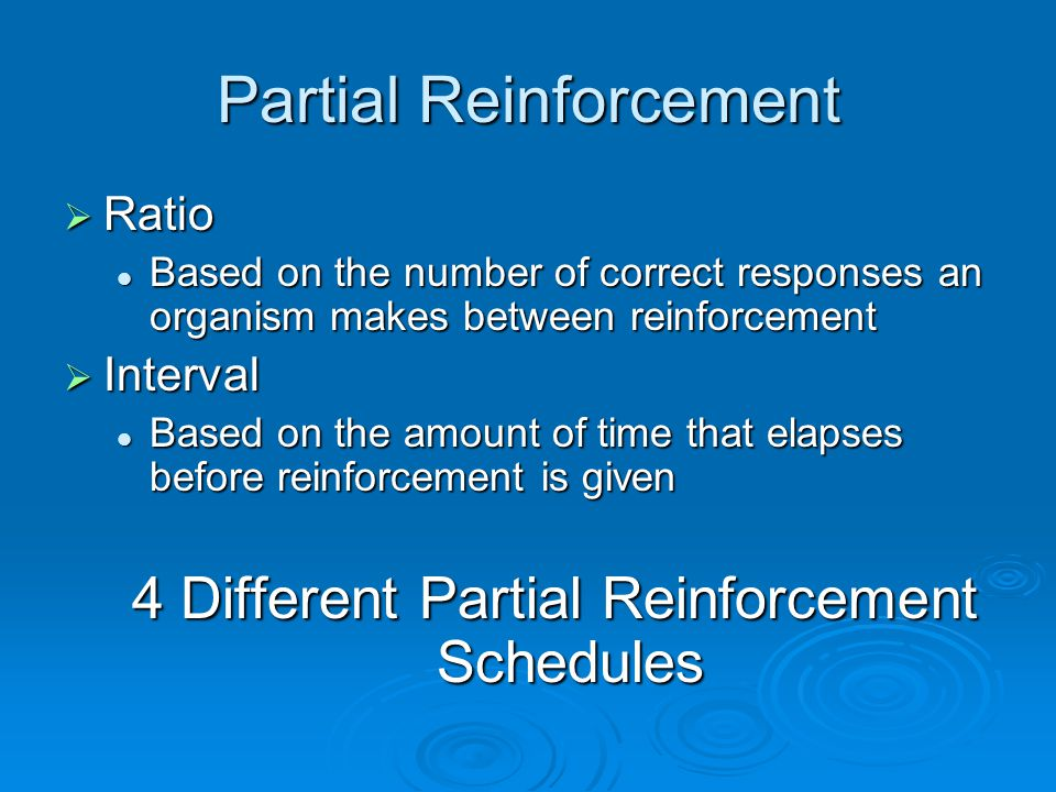 Partial Reinforcement  Ratio Based on the number of correct responses an organism makes between reinforcement Based on the number of correct responses an organism makes between reinforcement  Interval Based on the amount of time that elapses before reinforcement is given Based on the amount of time that elapses before reinforcement is given 4 Different Partial Reinforcement Schedules