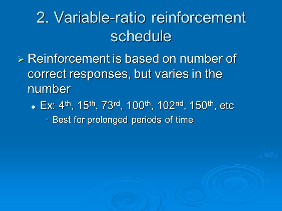 2. Variable-ratio reinforcement schedule  Reinforcement is based on number of correct responses, but varies in the number Ex: 4 th, 15 th, 73 rd, 100
