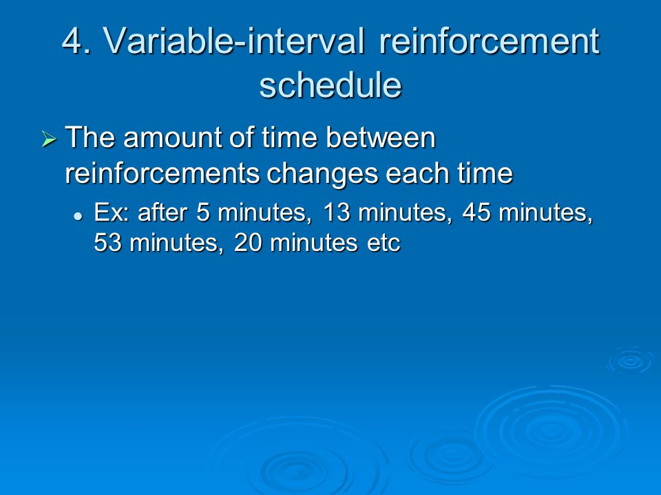 4. Variable-interval reinforcement schedule  The amount of time between reinforcements changes each time Ex: after 5 minutes, 13 minutes, 45 minutes,