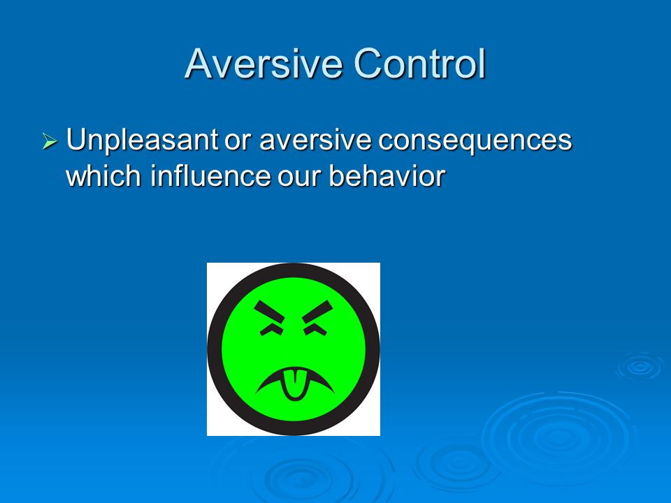 Aversive Control  Unpleasant or aversive consequences which influence our behavior