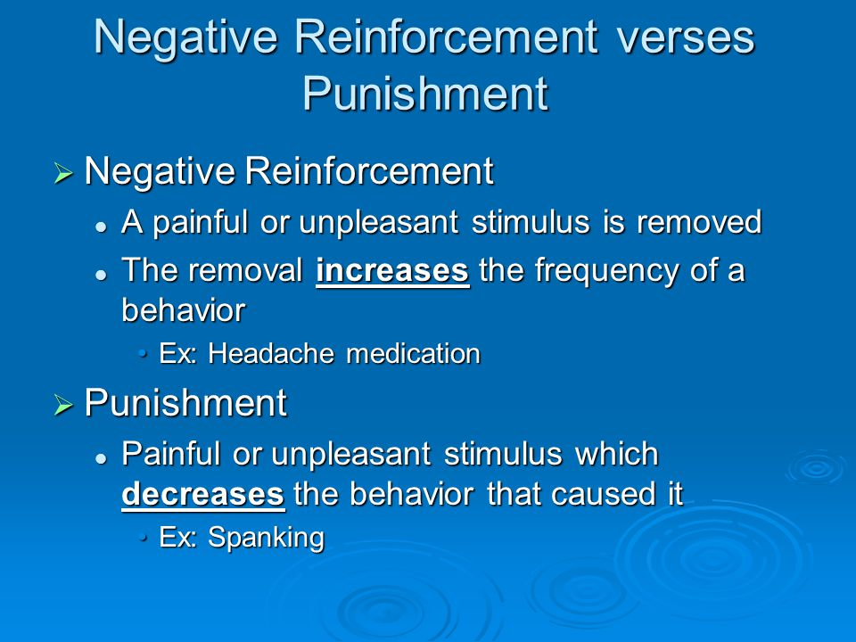 Negative Reinforcement verses Punishment  Negative Reinforcement A painful or unpleasant stimulus is removed A painful or unpleasant stimulus is remo
