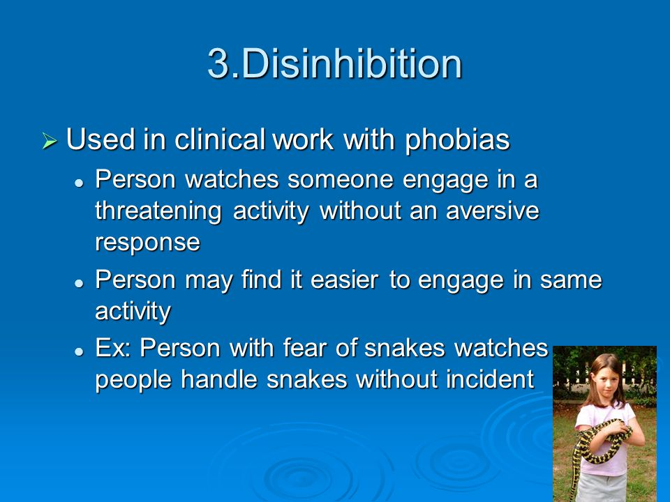3.Disinhibition  Used in clinical work with phobias Person watches someone engage in a threatening activity without an aversive response Person watch