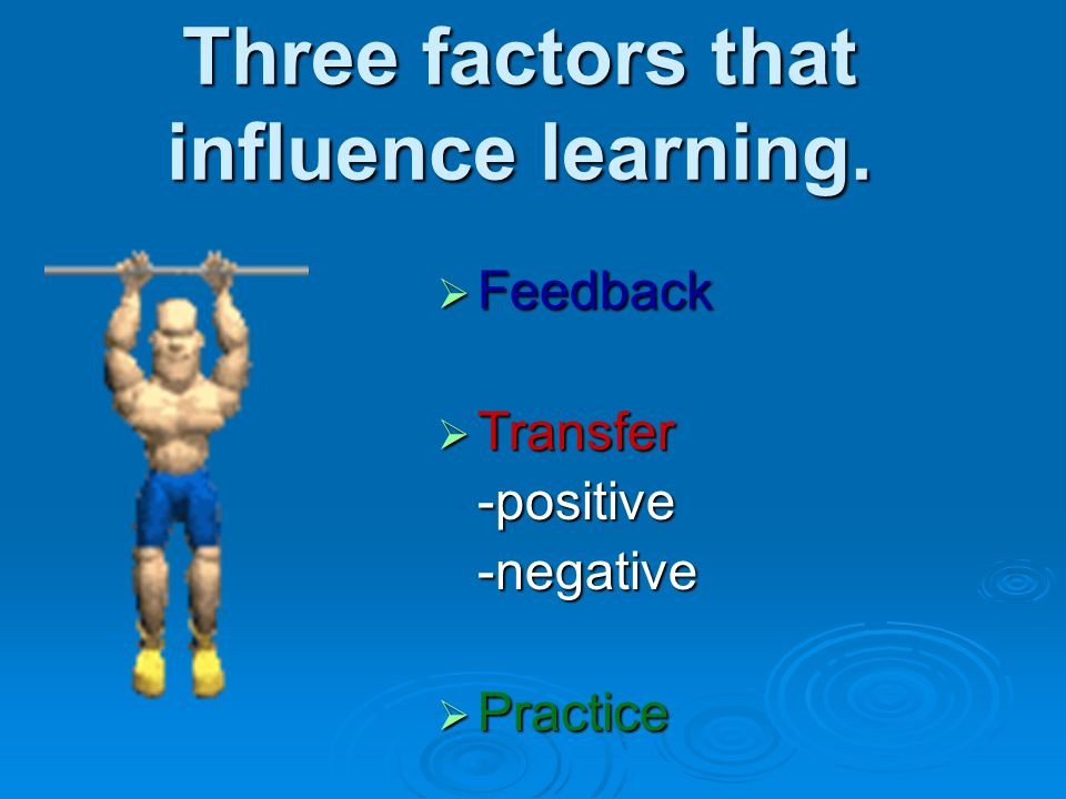 Three factors that influence learning.  Feedback  Transfer -positive-negative  Practice