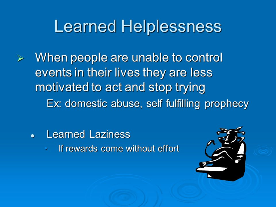 Learned Helplessness  When people are unable to control events in their lives they are less motivated to act and stop trying Ex: domestic abuse, self fulfilling prophecy Learned Laziness Learned Laziness If rewards come without effortIf rewards come without effort