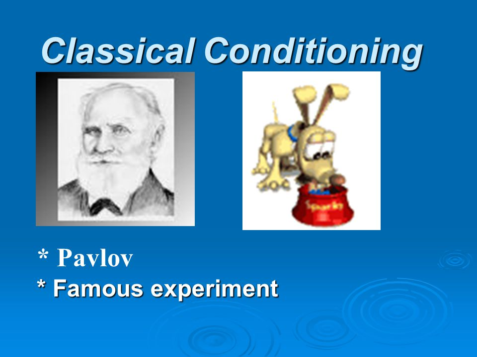 Classical Conditioning * Famous experiment * Pavlov