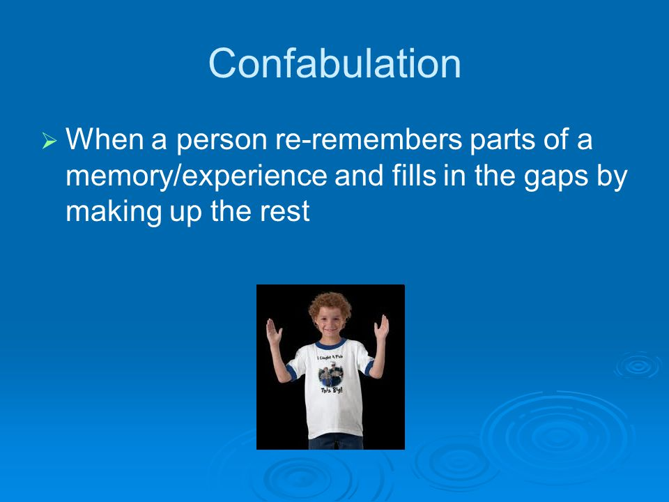Confabulation   When a person re-remembers parts of a memory/experience and fills in the gaps by making up the rest