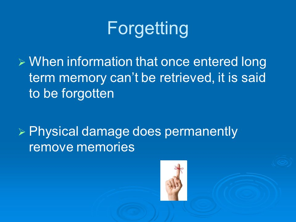 Forgetting   When information that once entered long term memory can't be retrieved, it is said to be forgotten   Physical damage does permanently remove memories