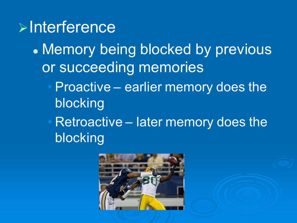   Interference Memory being blocked by previous or succeeding memories Proactive – earlier memory does the blocking Retroactive – later memory does