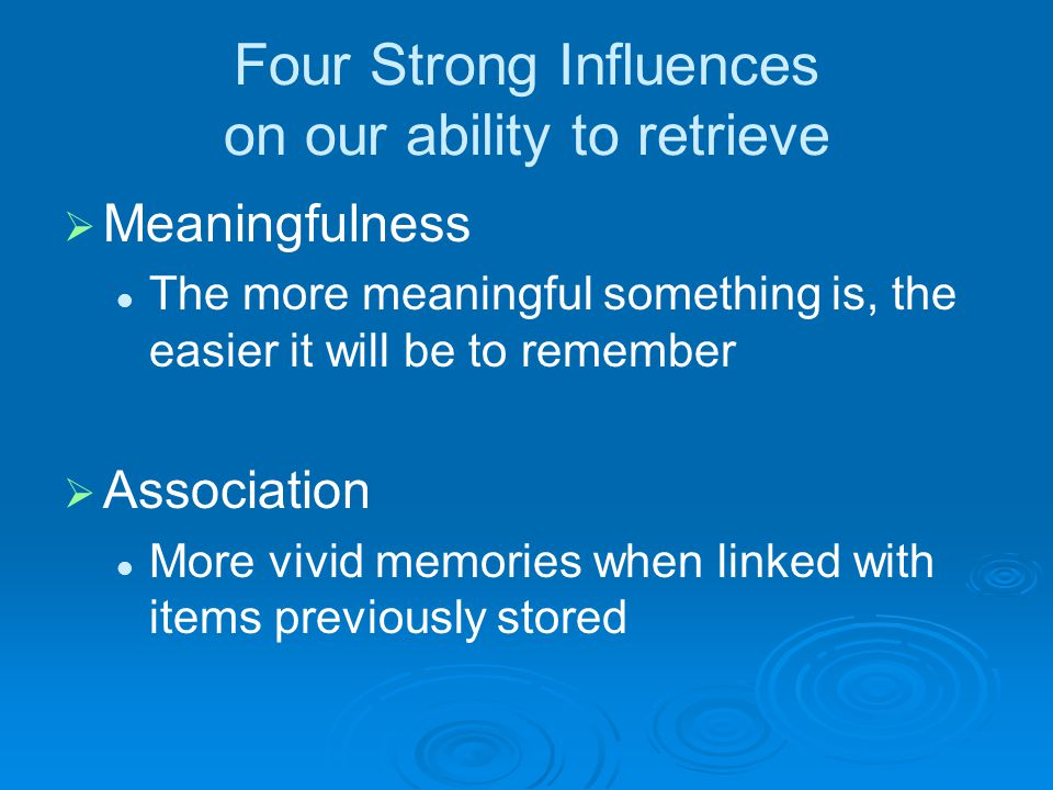Four Strong Influences on our ability to retrieve   Meaningfulness The more meaningful something is, the easier it will be to remember   Associati