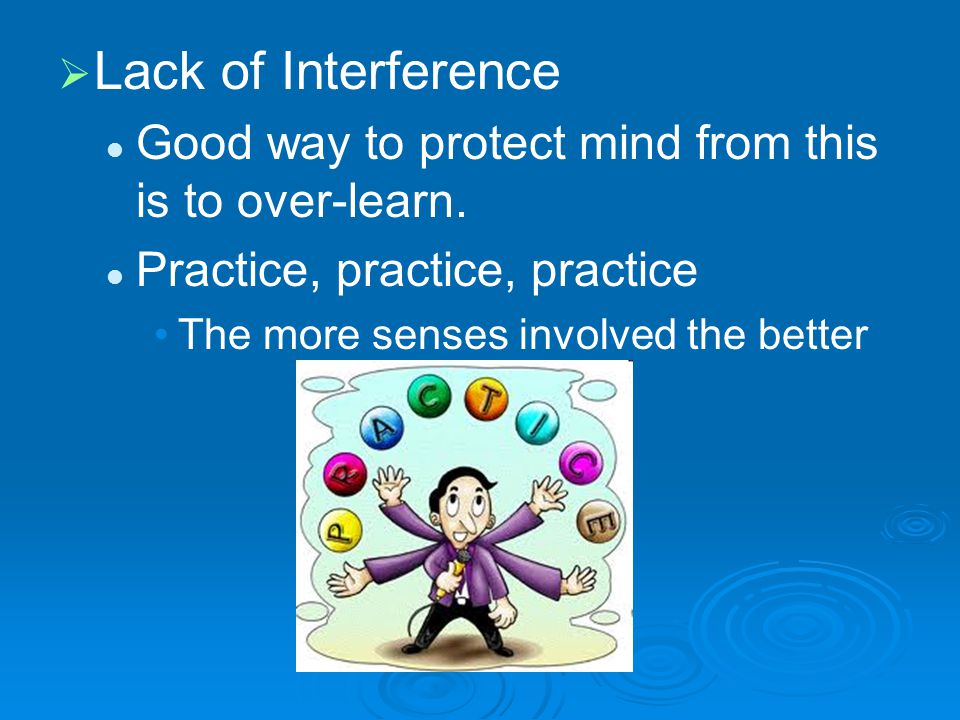  Lack of Interference Good way to protect mind from this is to over-learn.