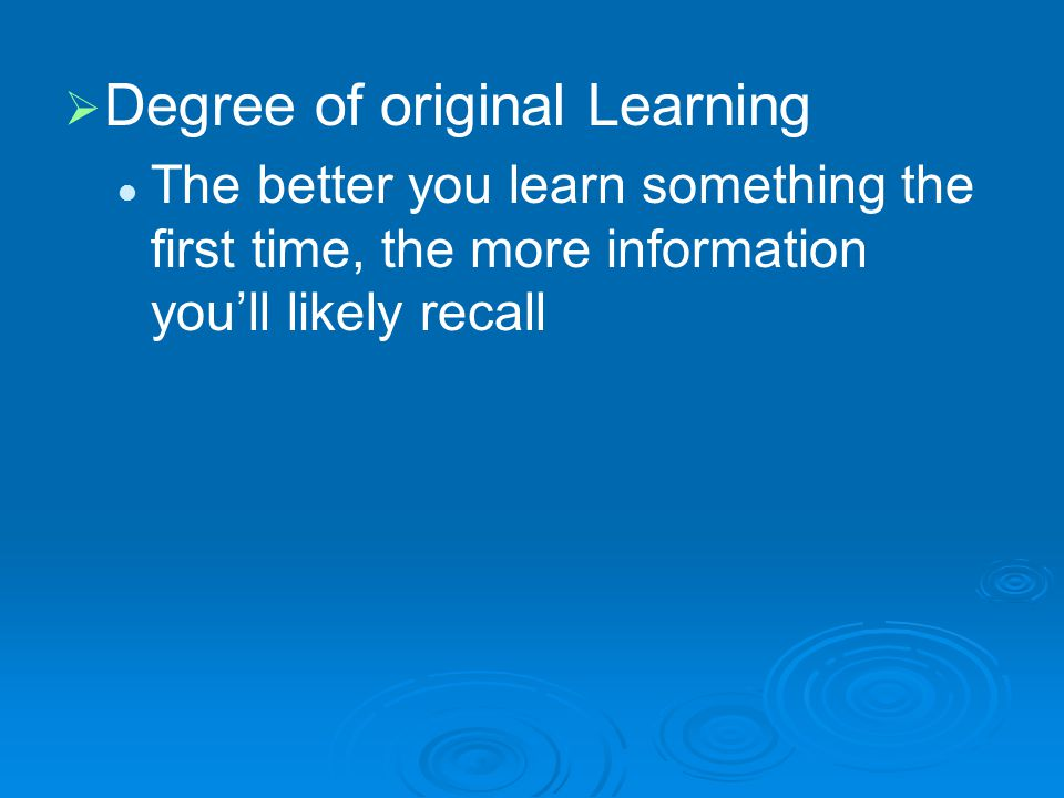   Degree of original Learning The better you learn something the first time, the more information you'll likely recall
