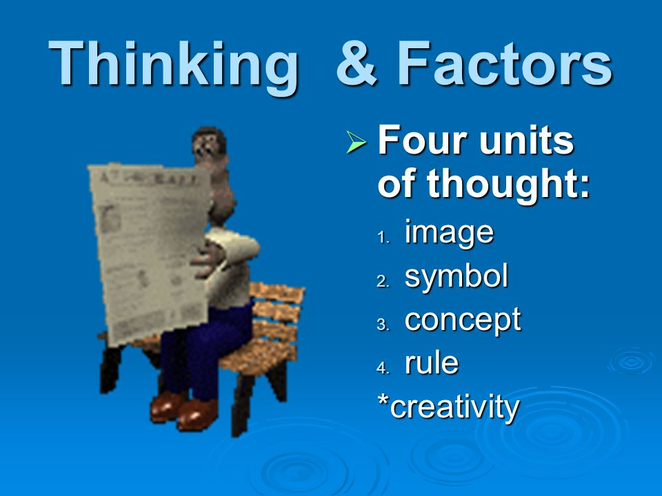 Thinking & Factors  Four units of thought: 1. image 2. symbol 3. concept 4. rule *creativity