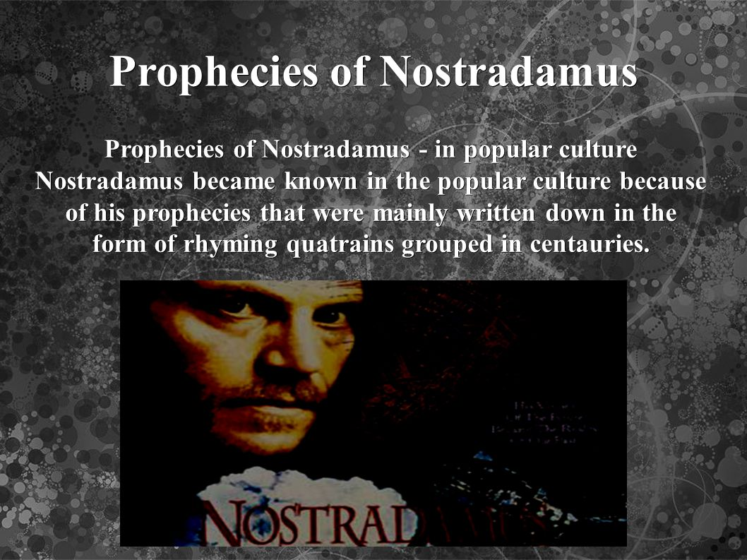 Prophecies of Nostradamus Prophecies of Nostradamus - in popular culture Nostradamus became known in the popular culture because of his prophecies that were mainly written down in the form of rhyming quatrains grouped in centauries.