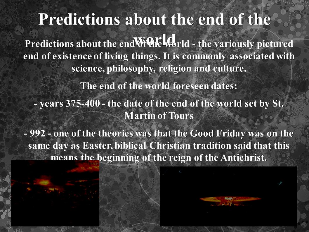Predictions about the end of the world Predictions about the end of the world - the variously pictured end of existence of living things.