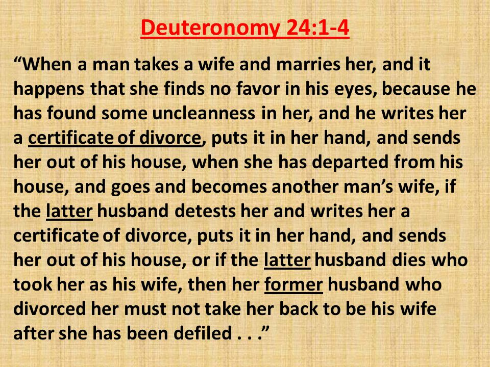 Deuteronomy 24:1-4 When a man takes a wife and marries her, and it happens that she finds no favor in his eyes, because he has found some uncleanness in her, and he writes her a certificate of divorce, puts it in her hand, and sends her out of his house, when she has departed from his house, and goes and becomes another man's wife, if the latter husband detests her and writes her a certificate of divorce, puts it in her hand, and sends her out of his house, or if the latter husband dies who took her as his wife, then her former husband who divorced her must not take her back to be his wife after she has been defiled...