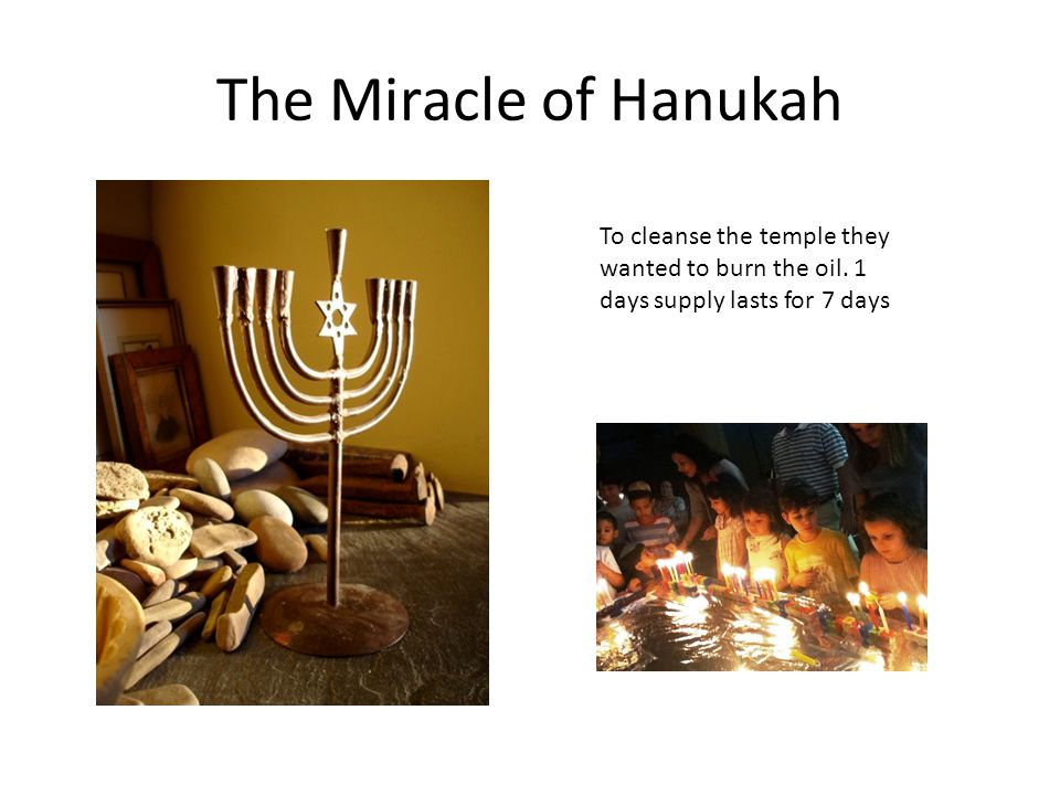 The Miracle of Hanukah To cleanse the temple they wanted to burn the oil.