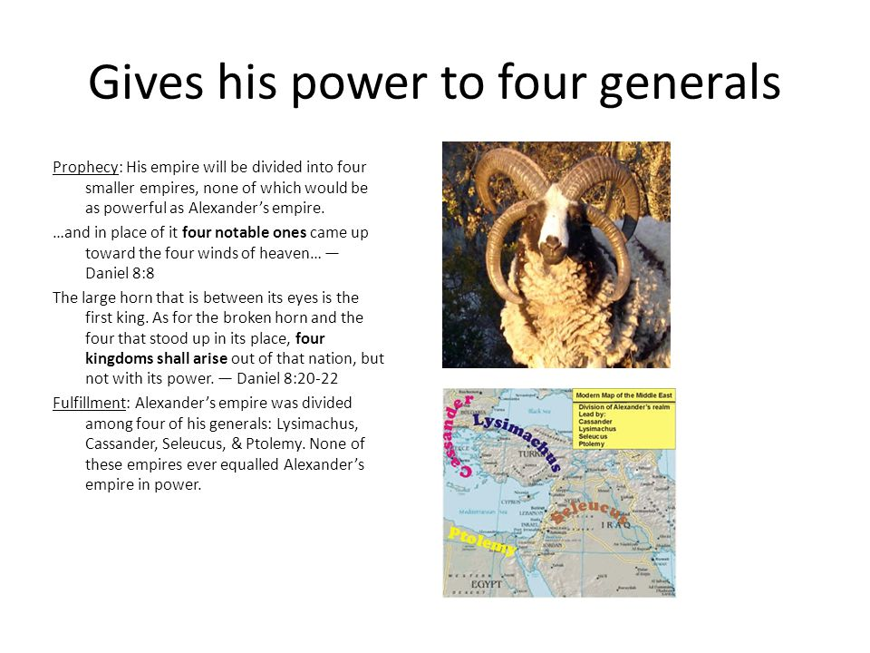 Gives his power to four generals Prophecy: His empire will be divided into four smaller empires, none of which would be as powerful as Alexander's empire.