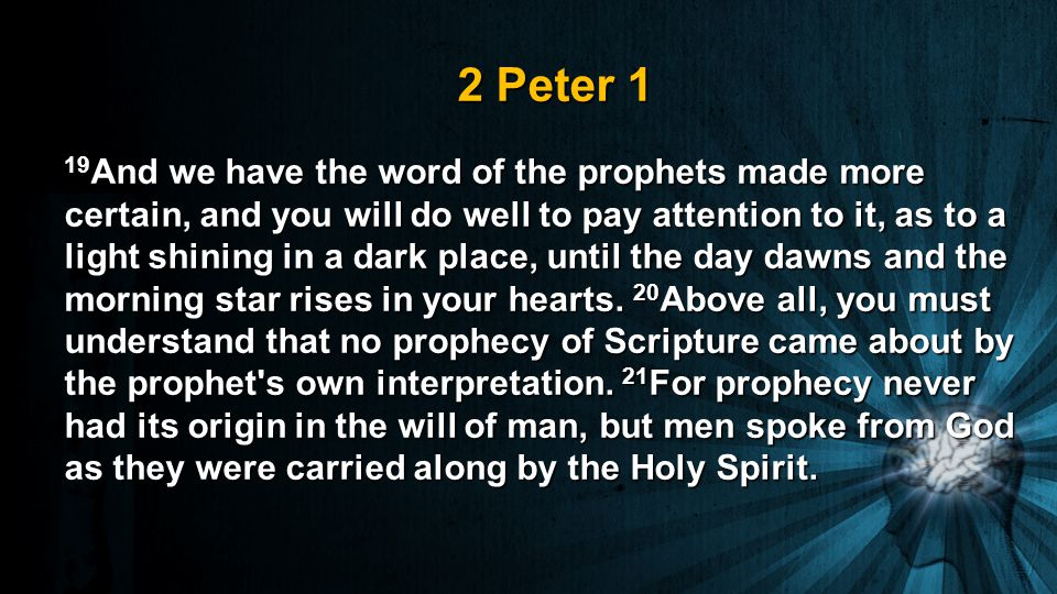 2 Peter 1 19 And we have the word of the prophets made more certain, and you will do well to pay attention to it, as to a light shining in a dark place, until the day dawns and the morning star rises in your hearts.