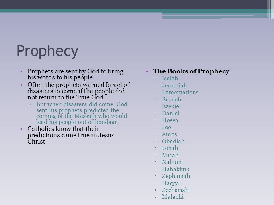 Prophecy Prophets are sent by God to bring his words to his people Often the prophets warned Israel of disasters to come if the people did not return to the True God ▫But when disasters did come, God sent his prophets predicted the coming of the Messiah who would lead his people out of bondage Catholics know that their predictions came true in Jesus Christ The Books of Prophecy ▫Isaiah ▫Jeremiah ▫Lamentations ▫Baruch ▫Ezekiel ▫Daniel ▫Hosea ▫Joel ▫Amos ▫Obadiah ▫Jonah ▫Micah ▫Nahum ▫Habakkuk ▫Zephaniah ▫Haggai ▫Zechariah ▫Malachi