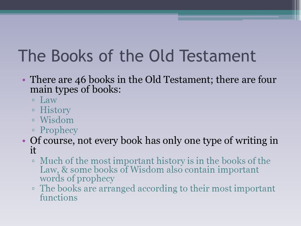 The Books of the Old Testament There are 46 books in the Old Testament; there are four main types of books: ▫Law ▫History ▫Wisdom ▫Prophecy Of course, not every book has only one type of writing in it ▫Much of the most important history is in the books of the Law, & some books of Wisdom also contain important words of prophecy ▫The books are arranged according to their most important functions