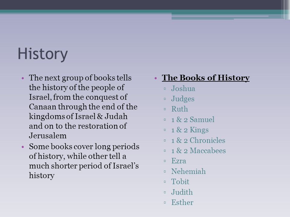 History The next group of books tells the history of the people of Israel, from the conquest of Canaan through the end of the kingdoms of Israel & Judah and on to the restoration of Jerusalem Some books cover long periods of history, while other tell a much shorter period of Israel's history The Books of History ▫Joshua ▫Judges ▫Ruth ▫1 & 2 Samuel ▫1 & 2 Kings ▫1 & 2 Chronicles ▫1 & 2 Maccabees ▫Ezra ▫Nehemiah ▫Tobit ▫Judith ▫Esther