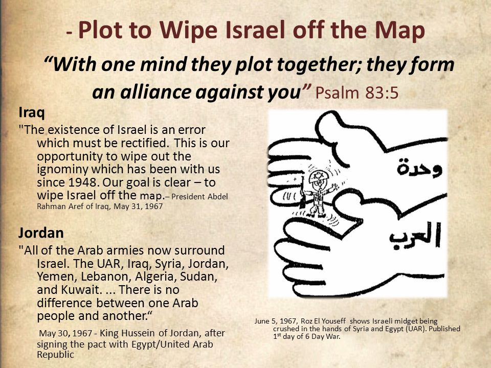 - Plot to Wipe Israel off the Map With one mind they plot together; they form an alliance against you Psalm 83:5 Iraq The existence of Israel is an error which must be rectified.