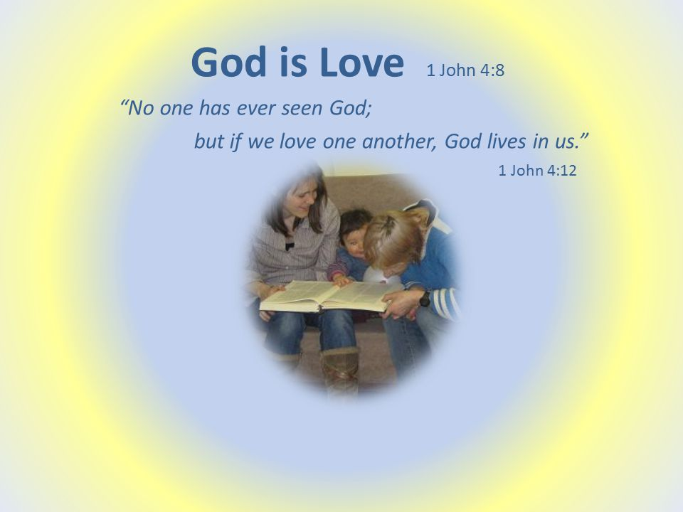 God is Love 1 John 4:8 No one has ever seen God; but if we love one another, God lives in us. 1 John 4:12
