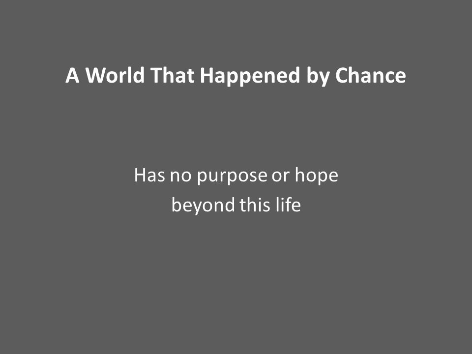 A World That Happened by Chance Has no purpose or hope beyond this life