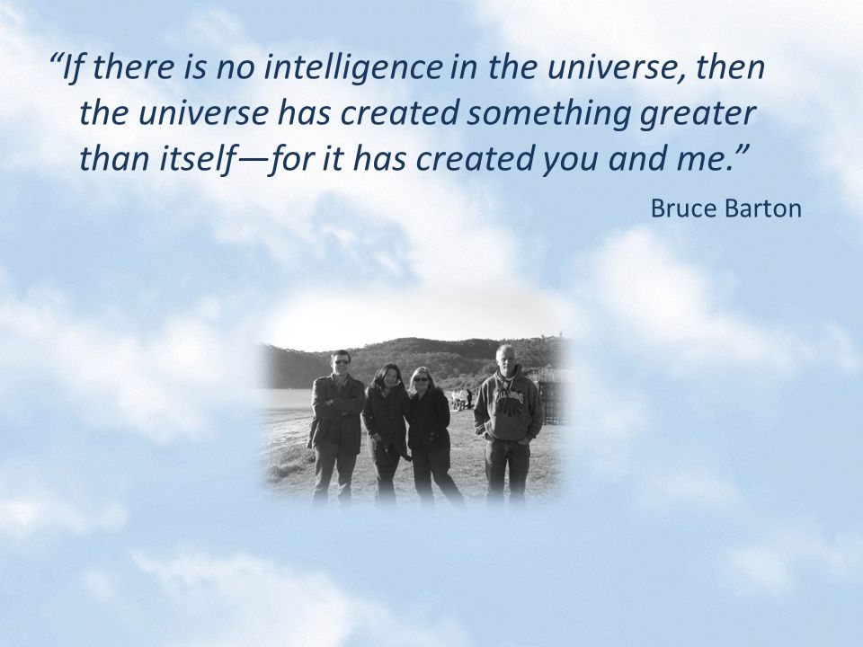 If there is no intelligence in the universe, then the universe has created something greater than itself—for it has created you and me. Bruce Barton