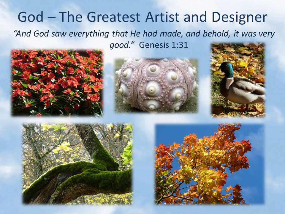 God – The Greatest Artist and Designer And God saw everything that He had made, and behold, it was very good. Genesis 1:31