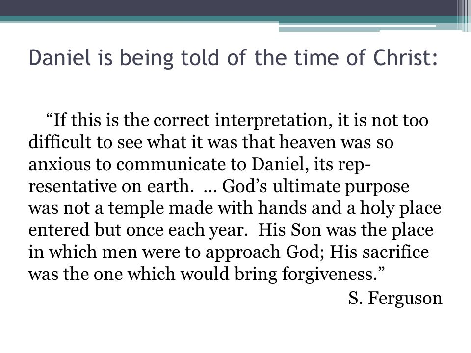 "Daniel is being told of the time of Christ: ""If this is the correct interpretation, it is not too difficult to see what it was that heaven was so anxi"