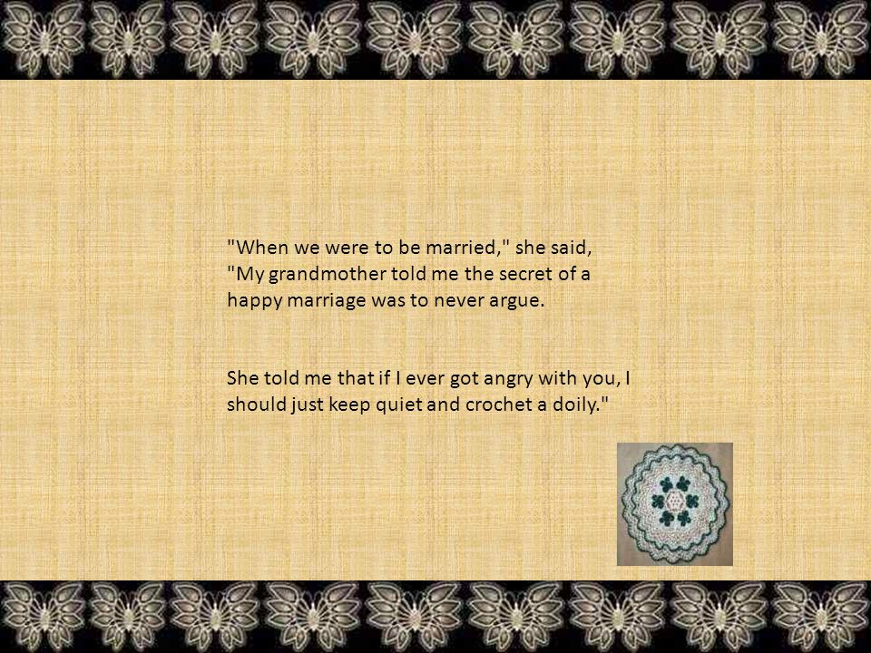 When we were to be married, she said, My grandmother told me the secret of a happy marriage was to never argue.