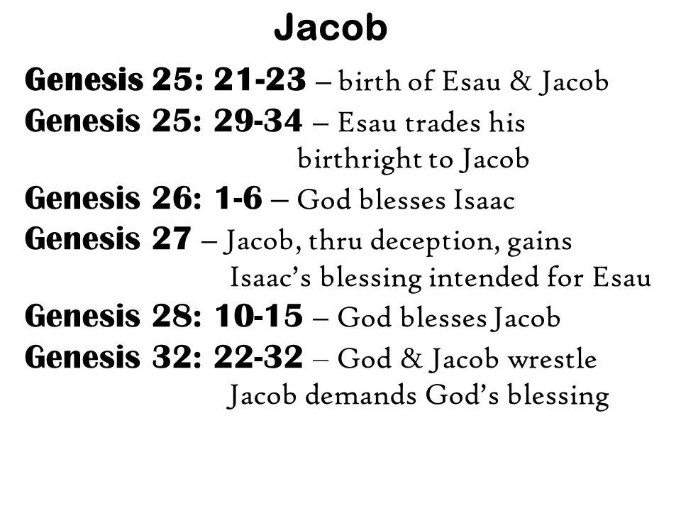 Jacob Genesis 25: 21-23 – birth of Esau & Jacob Genesis 25: 29-34 – Esau trades his birthright to Jacob Genesis 26: 1-6 – God blesses Isaac Genesis 27 – Jacob, thru deception, gains Isaac's blessing intended for Esau Genesis 28: 10-15 – God blesses Jacob Genesis 32: 22-32 – God & Jacob wrestle Jacob demands God's blessing