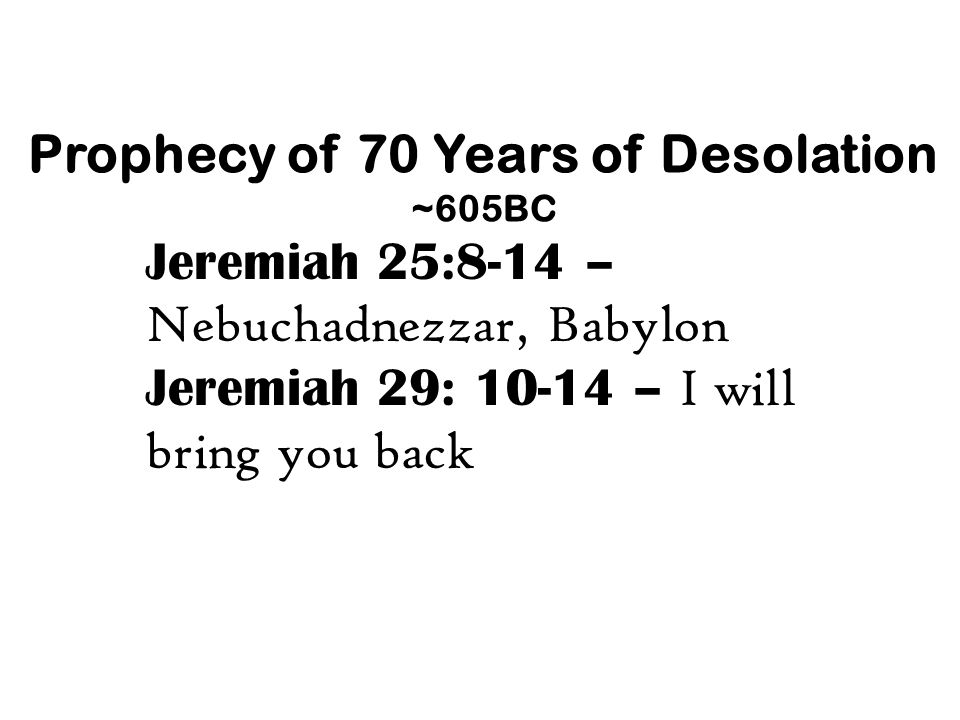 Prophecy of 70 Years of Desolation ~605BC Jeremiah 25:8-14 – Nebuchadnezzar, Babylon Jeremiah 29: 10-14 – I will bring you back