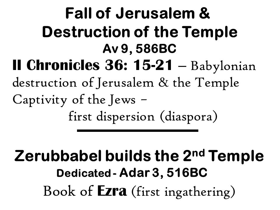 Fall of Jerusalem & Destruction of the Temple Av 9, 586BC II Chronicles 36: 15-21 – Babylonian destruction of Jerusalem & the Temple Captivity of the Jews – first dispersion (diaspora) Zerubbabel builds the 2 nd Temple Dedicated - Adar 3, 516BC Book of Ezra (first ingathering)