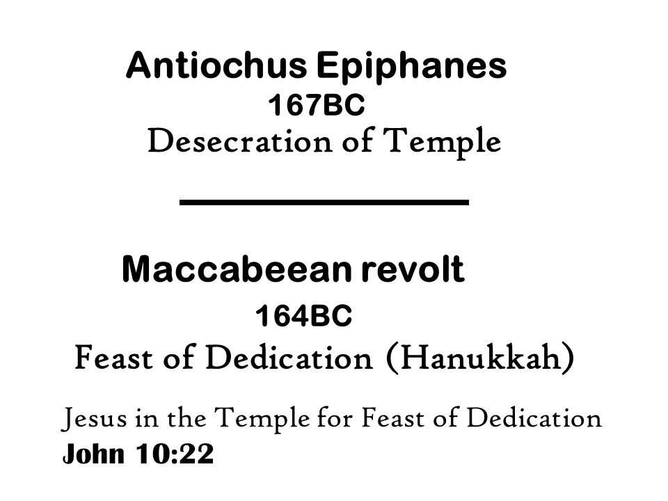 Antiochus Epiphanes 167BC Maccabeean revolt 164BC Feast of Dedication (Hanukkah) Desecration of Temple Jesus in the Temple for Feast of Dedication Joh