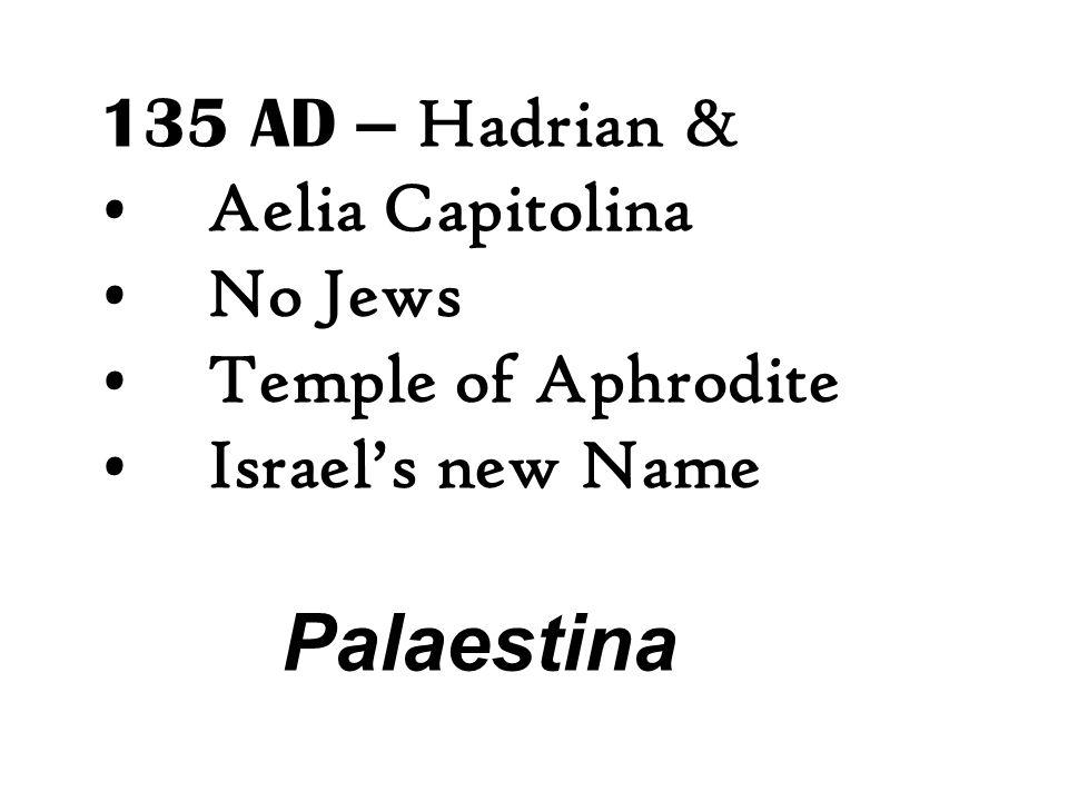 135 AD – Hadrian & Aelia Capitolina No Jews Temple of Aphrodite Israel's new Name Palaestina