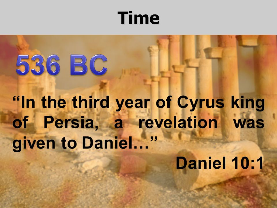 Time In the third year of Cyrus king of Persia, a revelation was given to Daniel… Daniel 10:1