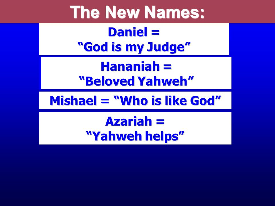 Beltshezzar = Prince of Bel Daniel = God is my Judge Shadrach = Illumined by the Sun god) Meshach = Who is like Aku Abednego = Servant of Nego, a shining fire Hananiah = Beloved Yahweh Mishael = Who is like God Azariah = Yahweh helps The New Names: