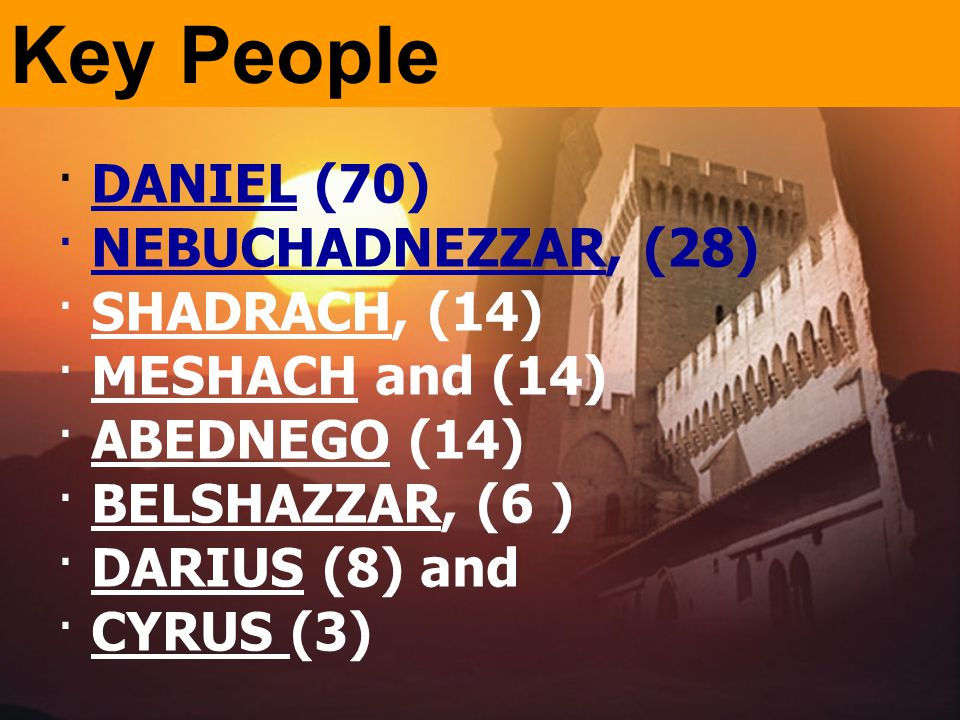 · DANIEL (70) · NEBUCHADNEZZAR, (28) · SHADRACH, (14) · MESHACH and (14) · ABEDNEGO (14) · BELSHAZZAR, (6 ) · DARIUS (8) and · CYRUS (3) Key People