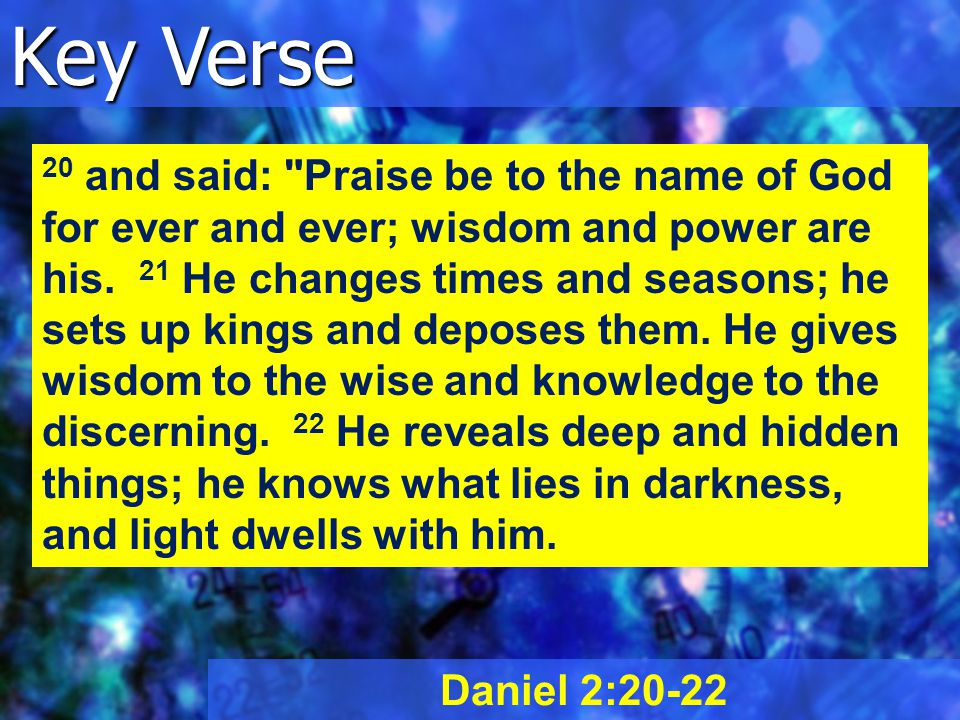 Key Verse Daniel 2:20-22 20 and said: Praise be to the name of God for ever and ever; wisdom and power are his.