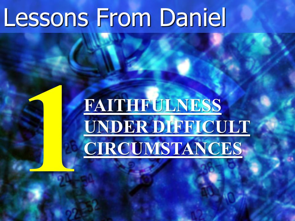 Lessons From Daniel FAITHFULNESS UNDER DIFFICULT CIRCUMSTANCES 1
