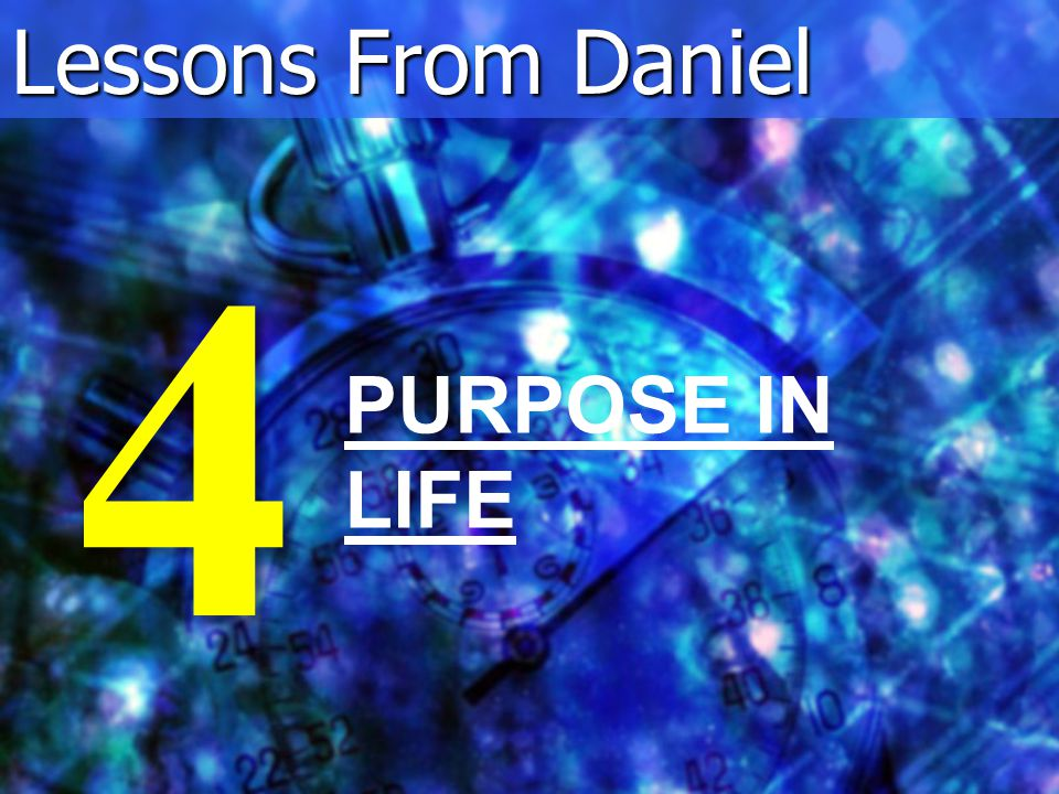 Lessons From Daniel PURPOSE IN LIFE 4