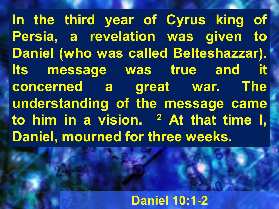 Daniel 10:1-2 In the third year of Cyrus king of Persia, a revelation was given to Daniel (who was called Belteshazzar).
