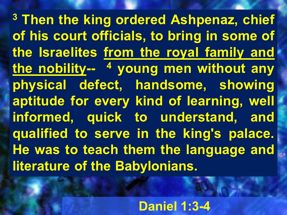 Daniel 1:3-4 3 Then the king ordered Ashpenaz, chief of his court officials, to bring in some of the Israelites from the royal family and the nobility-- 4 young men without any physical defect, handsome, showing aptitude for every kind of learning, well informed, quick to understand, and qualified to serve in the king s palace.