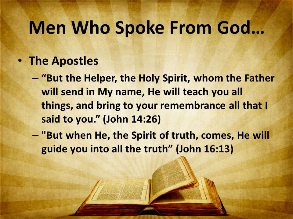 Men Who Spoke From God… The Apostles – But the Helper, the Holy Spirit, whom the Father will send in My name, He will teach you all things, and bring to your remembrance all that I said to you. (John 14:26) – But when He, the Spirit of truth, comes, He will guide you into all the truth (John 16:13)