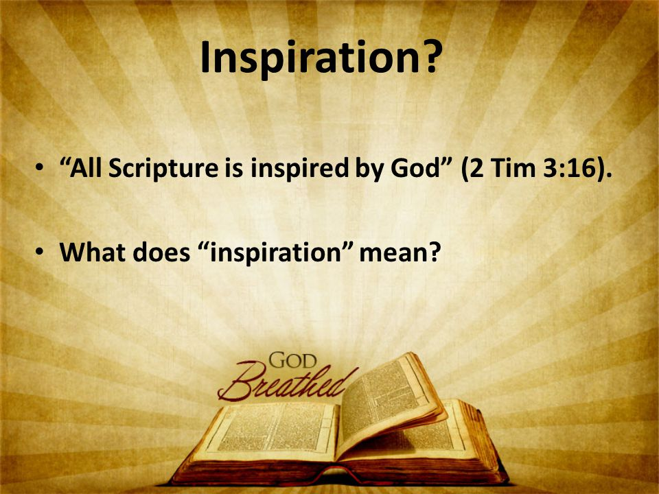 Inspiration? All Scripture is inspired by God (2 Tim 3:16). What does inspiration mean?