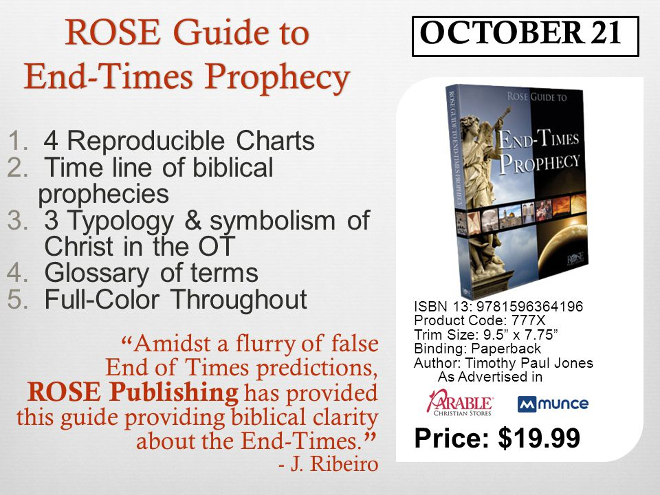 ROSE Guide to End-Times Prophecy ISBN 13: 9781596364196 Product Code: 777X Trim Size: 9.5 x 7.75 Binding: Paperback Author: Timothy Paul Jones As Advertised in Price: $19.99 OCTOBER 21 Amidst a flurry of false End of Times predictions, ROSE Publishing has provided this guide providing biblical clarity about the End-Times.