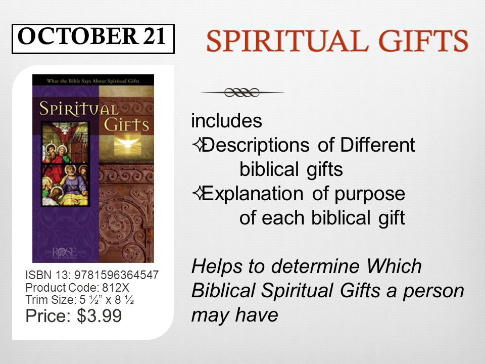 SPIRITUAL GIFTSSPIRITUAL GIFTS ISBN 13: 9781596364547 Product Code: 812X Trim Size: 5 ½ x 8 ½ Price: $3.99 includes  Descriptions of Different biblical gifts  Explanation of purpose of each biblical gift Helps to determine Which Biblical Spiritual Gifts a person may have OCTOBER 21
